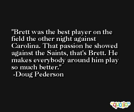 Brett was the best player on the field the other night against Carolina. That passion he showed against the Saints, that's Brett. He makes everybody around him play so much better. -Doug Pederson