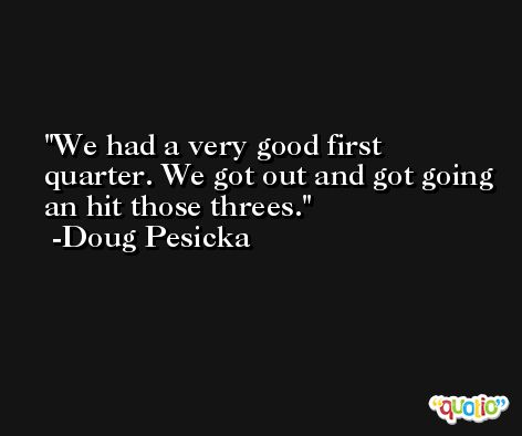 We had a very good first quarter. We got out and got going an hit those threes. -Doug Pesicka