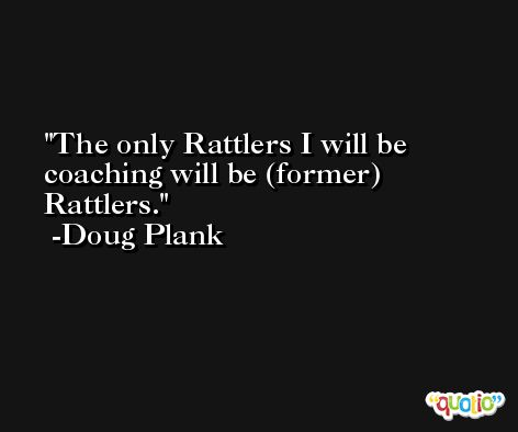 The only Rattlers I will be coaching will be (former) Rattlers. -Doug Plank