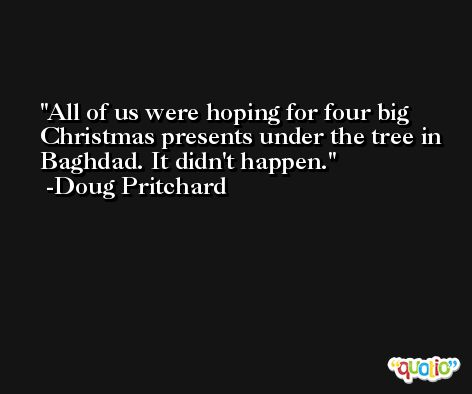 All of us were hoping for four big Christmas presents under the tree in Baghdad. It didn't happen. -Doug Pritchard