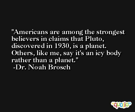 Americans are among the strongest believers in claims that Pluto, discovered in 1930, is a planet. Others, like me, say it's an icy body rather than a planet. -Dr. Noah Brosch