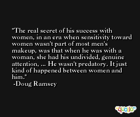 The real secret of his success with women, in an era when sensitivity toward women wasn't part of most men's makeup, was that when he was with a woman, she had his undivided, genuine attention, ... He wasn't predatory. It just kind of happened between women and him. -Doug Ramsey