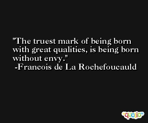 The truest mark of being born with great qualities, is being born without envy. -Francois de La Rochefoucauld