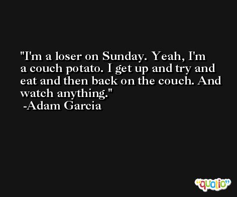 I'm a loser on Sunday. Yeah, I'm a couch potato. I get up and try and eat and then back on the couch. And watch anything. -Adam Garcia