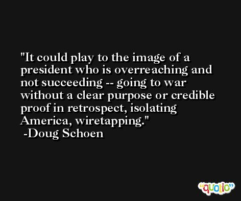 It could play to the image of a president who is overreaching and not succeeding -- going to war without a clear purpose or credible proof in retrospect, isolating America, wiretapping. -Doug Schoen