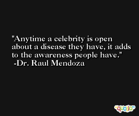 Anytime a celebrity is open about a disease they have, it adds to the awareness people have. -Dr. Raul Mendoza