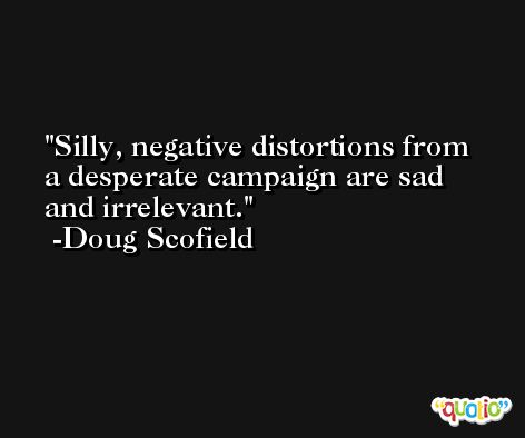 Silly, negative distortions from a desperate campaign are sad and irrelevant. -Doug Scofield