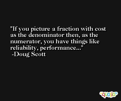If you picture a fraction with cost as the denominator then, as the numerator, you have things like reliability, performance... -Doug Scott
