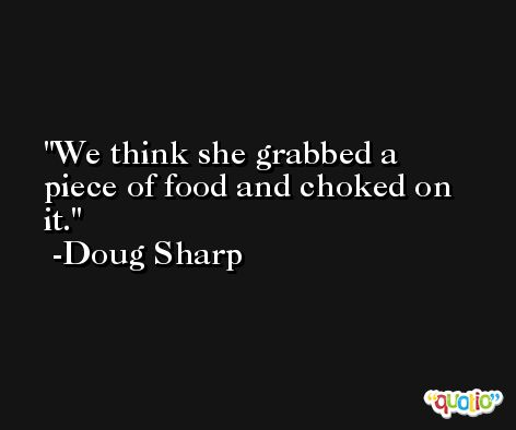 We think she grabbed a piece of food and choked on it. -Doug Sharp