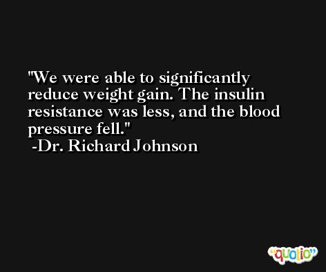 We were able to significantly reduce weight gain. The insulin resistance was less, and the blood pressure fell. -Dr. Richard Johnson