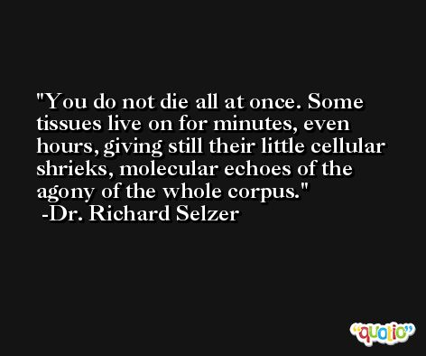 You do not die all at once. Some tissues live on for minutes, even hours, giving still their little cellular shrieks, molecular echoes of the agony of the whole corpus. -Dr. Richard Selzer