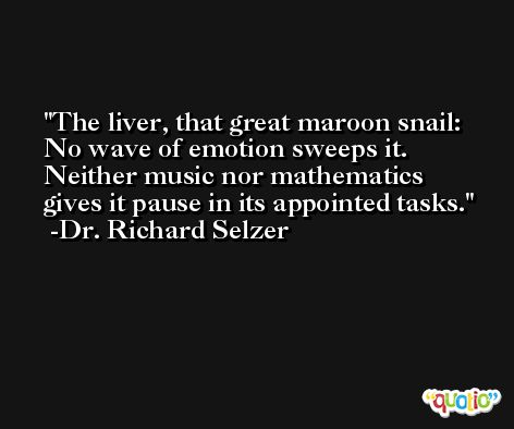 The liver, that great maroon snail: No wave of emotion sweeps it. Neither music nor mathematics gives it pause in its appointed tasks. -Dr. Richard Selzer