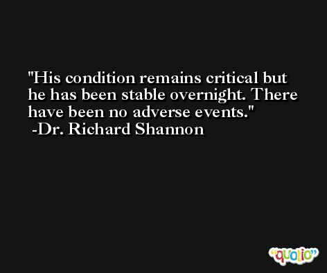 His condition remains critical but he has been stable overnight. There have been no adverse events. -Dr. Richard Shannon