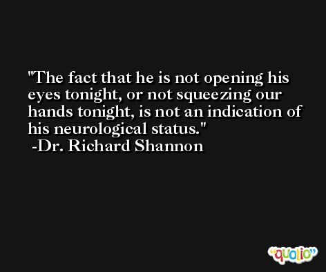 The fact that he is not opening his eyes tonight, or not squeezing our hands tonight, is not an indication of his neurological status. -Dr. Richard Shannon