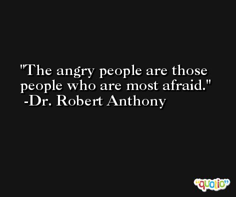 The angry people are those people who are most afraid. -Dr. Robert Anthony