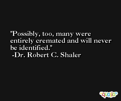 Possibly, too, many were entirely cremated and will never be identified. -Dr. Robert C. Shaler