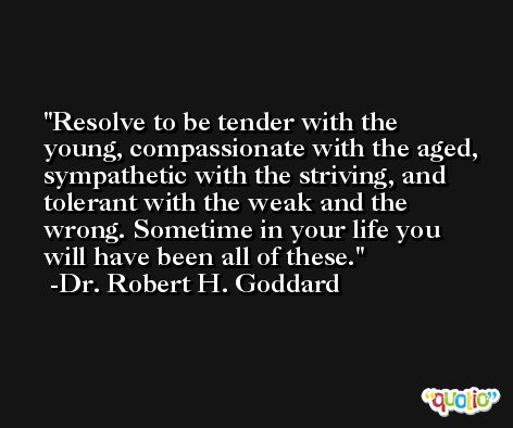 Resolve to be tender with the young, compassionate with the aged, sympathetic with the striving, and tolerant with the weak and the wrong. Sometime in your life you will have been all of these. -Dr. Robert H. Goddard
