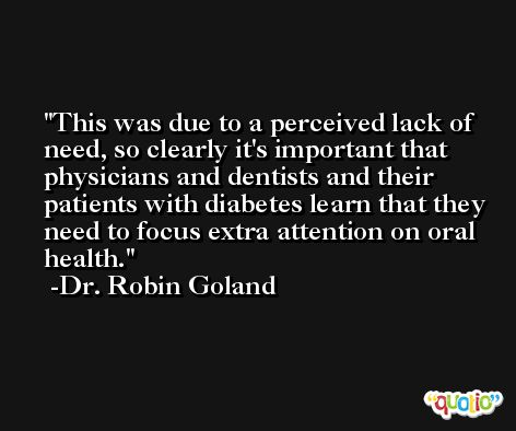 This was due to a perceived lack of need, so clearly it's important that physicians and dentists and their patients with diabetes learn that they need to focus extra attention on oral health. -Dr. Robin Goland