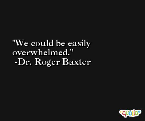 We could be easily overwhelmed. -Dr. Roger Baxter