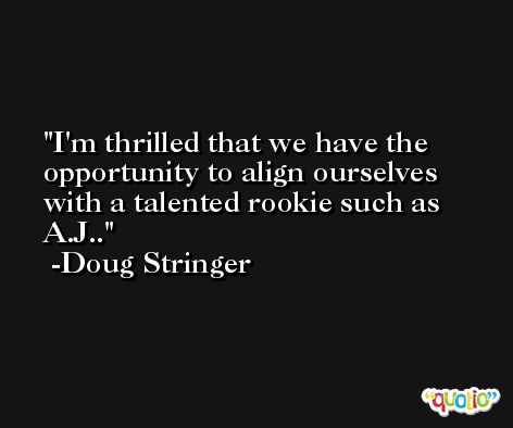 I'm thrilled that we have the opportunity to align ourselves with a talented rookie such as A.J.. -Doug Stringer