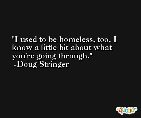 I used to be homeless, too. I know a little bit about what you're going through. -Doug Stringer