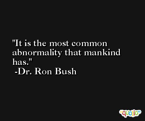It is the most common abnormality that mankind has. -Dr. Ron Bush