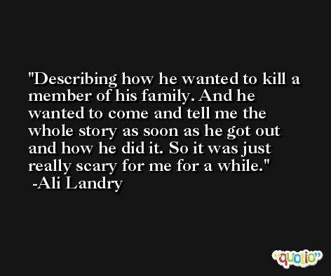 Describing how he wanted to kill a member of his family. And he wanted to come and tell me the whole story as soon as he got out and how he did it. So it was just really scary for me for a while. -Ali Landry