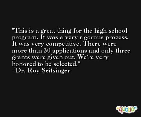 This is a great thing for the high school program. It was a very rigorous process. It was very competitive. There were more than 30 applications and only three grants were given out. We're very honored to be selected. -Dr. Roy Seitsinger