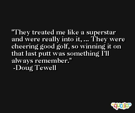 They treated me like a superstar and were really into it, ... They were cheering good golf, so winning it on that last putt was something I'll always remember. -Doug Tewell