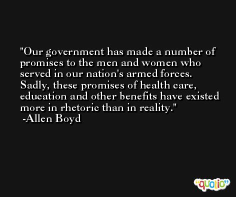 Our government has made a number of promises to the men and women who served in our nation's armed forces. Sadly, these promises of health care, education and other benefits have existed more in rhetoric than in reality. -Allen Boyd