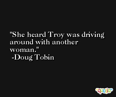 She heard Troy was driving around with another woman. -Doug Tobin