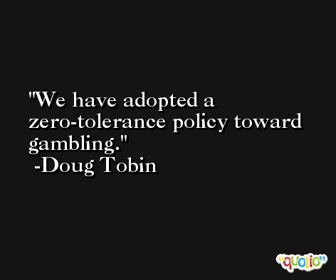 We have adopted a zero-tolerance policy toward gambling. -Doug Tobin