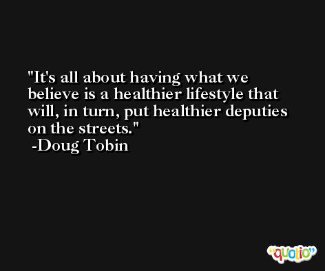 It's all about having what we believe is a healthier lifestyle that will, in turn, put healthier deputies on the streets. -Doug Tobin