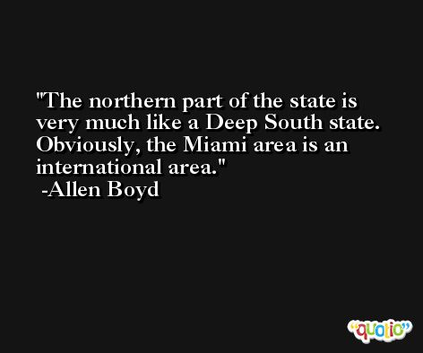 The northern part of the state is very much like a Deep South state. Obviously, the Miami area is an international area. -Allen Boyd