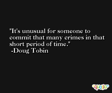 It's unusual for someone to commit that many crimes in that short period of time. -Doug Tobin