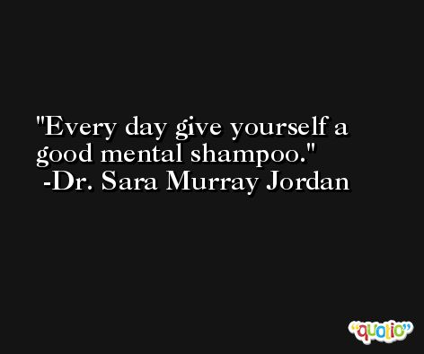 Every day give yourself a good mental shampoo. -Dr. Sara Murray Jordan