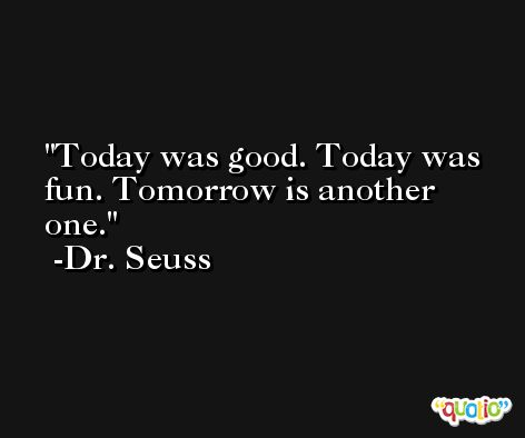 Today was good. Today was fun. Tomorrow is another one. -Dr. Seuss