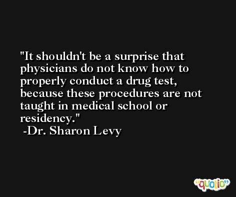 It shouldn't be a surprise that physicians do not know how to properly conduct a drug test, because these procedures are not taught in medical school or residency. -Dr. Sharon Levy