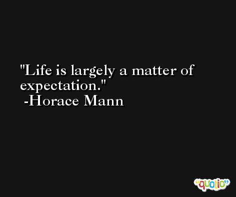 Life is largely a matter of expectation. -Horace Mann