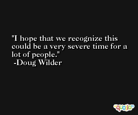 I hope that we recognize this could be a very severe time for a lot of people. -Doug Wilder