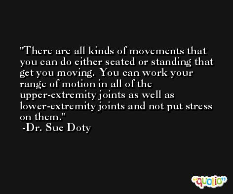 There are all kinds of movements that you can do either seated or standing that get you moving. You can work your range of motion in all of the upper-extremity joints as well as lower-extremity joints and not put stress on them. -Dr. Sue Doty