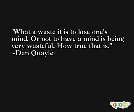 What a waste it is to lose one's mind. Or not to have a mind is being very wasteful. How true that is. -Dan Quayle