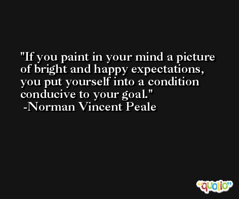 If you paint in your mind a picture of bright and happy expectations, you put yourself into a condition conducive to your goal. -Norman Vincent Peale