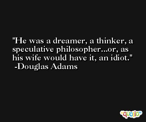 He was a dreamer, a thinker, a speculative philosopher...or, as his wife would have it, an idiot. -Douglas Adams