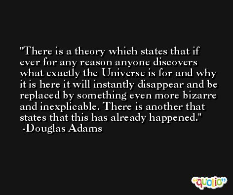 There is a theory which states that if ever for any reason anyone discovers what exactly the Universe is for and why it is here it will instantly disappear and be replaced by something even more bizarre and inexplicable. There is another that states that this has already happened. -Douglas Adams