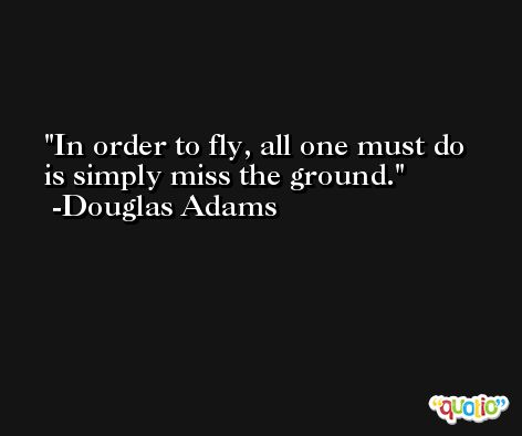 In order to fly, all one must do is simply miss the ground. -Douglas Adams