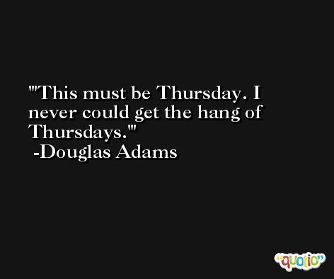 'This must be Thursday. I never could get the hang of Thursdays.' -Douglas Adams