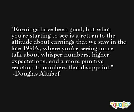 Earnings have been good, but what you're starting to see is a return to the attitude about earnings that we saw in the late 1990's, where you're seeing more talk about whisper numbers, higher expectations, and a more punitive reaction to numbers that disappoint. -Douglas Altabef