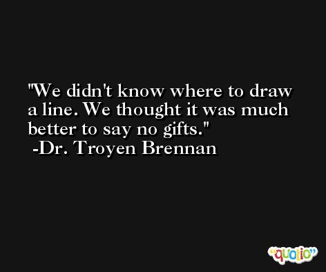 We didn't know where to draw a line. We thought it was much better to say no gifts. -Dr. Troyen Brennan
