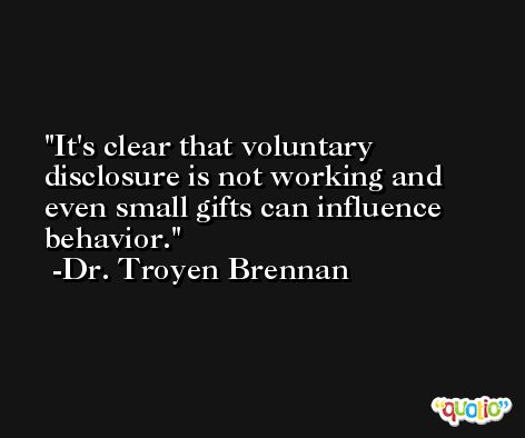 It's clear that voluntary disclosure is not working and even small gifts can influence behavior. -Dr. Troyen Brennan